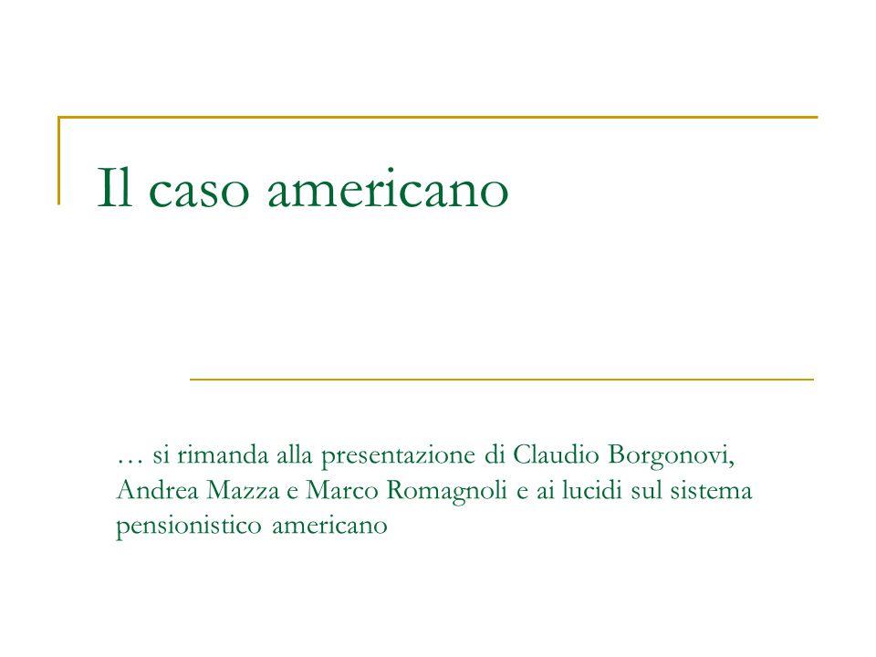 Il caso americano … si rimanda alla presentazione di Claudio Borgonovi, Andrea Mazza e Marco Romagnoli e ai lucidi sul sistema pensionistico americano