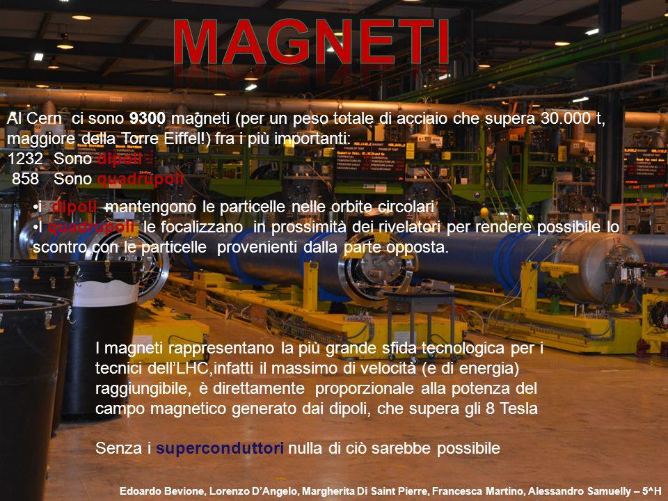 Al Cern ci sono 9300 magneti (per un peso totale di acciaio che supera 30.000 t, maggiore della Torre Eiffel!) fra i più importanti: 1232 Sono dipoli