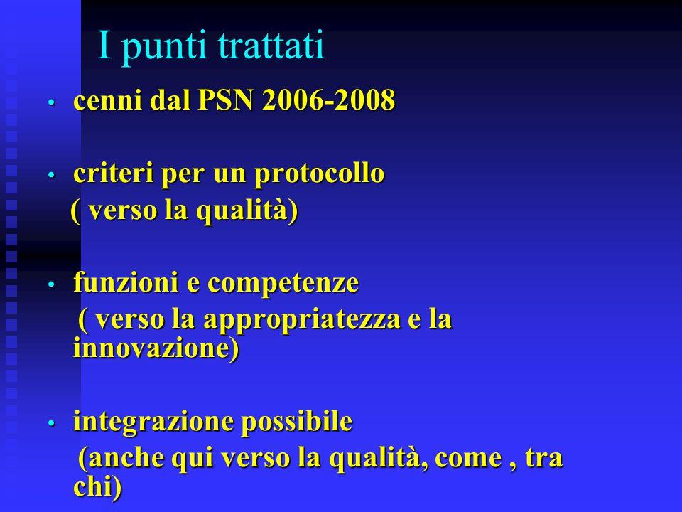 I punti trattati cenni dal PSN 2006-2008 cenni dal PSN 2006-2008 criteri per un protocollo criteri per un protocollo ( verso la qualità) ( verso la qualità) funzioni e competenze funzioni e competenze ( verso la appropriatezza e la innovazione) ( verso la appropriatezza e la innovazione) integrazione possibile integrazione possibile (anche qui verso la qualità, come, tra chi) (anche qui verso la qualità, come, tra chi)