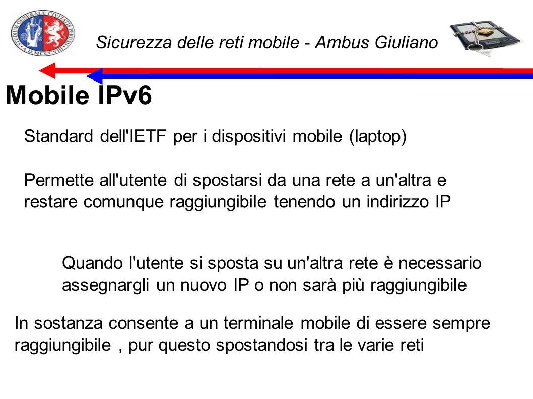 Sicurezza delle reti mobile - Ambus Giuliano Mobile IPv6 Standard dell IETF per i dispositivi mobile (laptop) Permette all utente di spostarsi da una rete a un altra e restare comunque raggiungibile tenendo un indirizzo IP Quando l utente si sposta su un altra rete è necessario assegnargli un nuovo IP o non sarà più raggiungibile In sostanza consente a un terminale mobile di essere sempre raggiungibile, pur questo spostandosi tra le varie reti