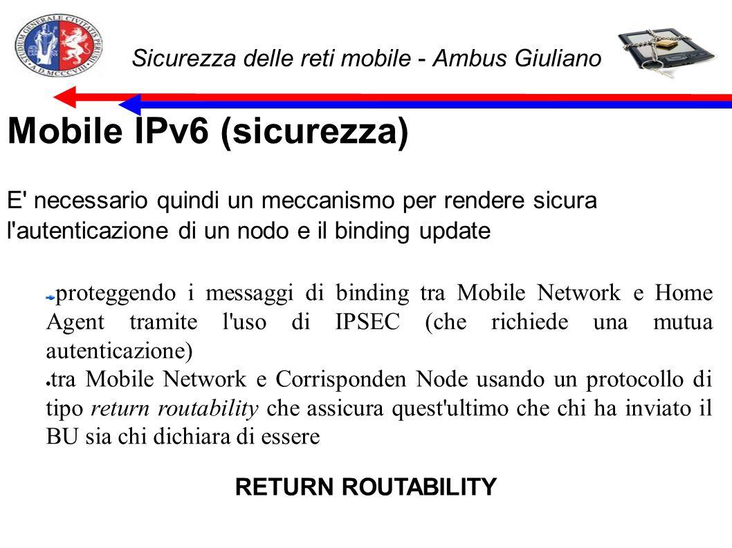 Sicurezza delle reti mobile - Ambus Giuliano Mobile IPv6 (sicurezza) E necessario quindi un meccanismo per rendere sicura l autenticazione di un nodo e il binding update proteggendo i messaggi di binding tra Mobile Network e Home Agent tramite l uso di IPSEC (che richiede una mutua autenticazione) tra Mobile Network e Corrisponden Node usando un protocollo di tipo return routability che assicura quest ultimo che chi ha inviato il BU sia chi dichiara di essere RETURN ROUTABILITY