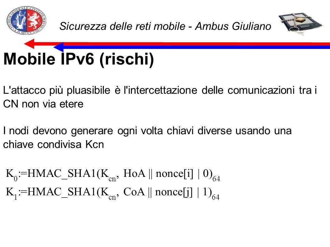 Sicurezza delle reti mobile - Ambus Giuliano Mobile IPv6 (rischi) L attacco più pluasibile è l intercettazione delle comunicazioni tra i CN non via etere I nodi devono generare ogni volta chiavi diverse usando una chiave condivisa Kcn K 0 :=HMAC_SHA1(K cn, HoA || nonce[i] | 0) 64 K 1 :=HMAC_SHA1(K cn, CoA || nonce[j] | 1) 64