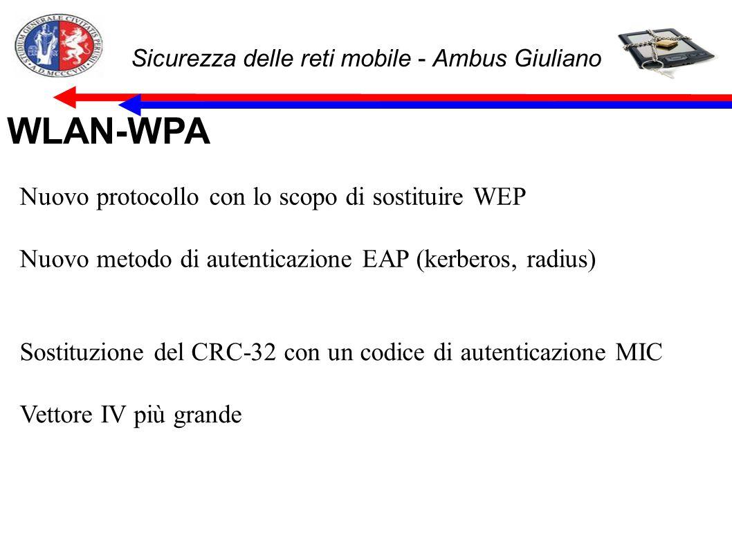 Sicurezza delle reti mobile - Ambus Giuliano WLAN-WPA Nuovo protocollo con lo scopo di sostituire WEP Nuovo metodo di autenticazione EAP (kerberos, radius) Sostituzione del CRC-32 con un codice di autenticazione MIC Vettore IV più grande