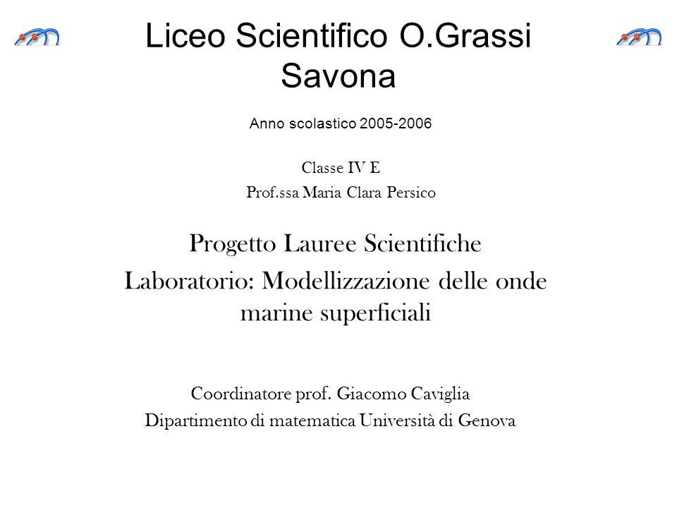 Liceo Scientifico O.Grassi Savona Progetto Lauree Scientifiche Laboratorio: Modellizzazione delle onde marine superficiali Anno scolastico 2005-2006 C