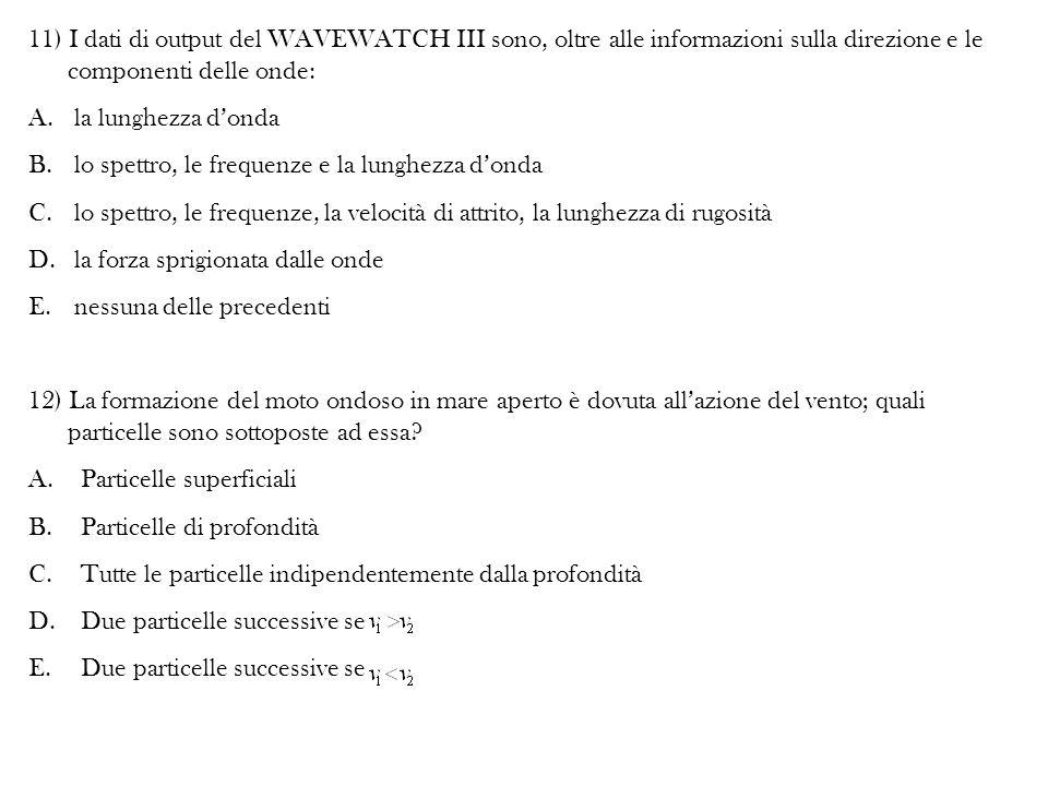 11) I dati di output del WAVEWATCH III sono, oltre alle informazioni sulla direzione e le componenti delle onde: A. la lunghezza d'onda B. lo spettro,