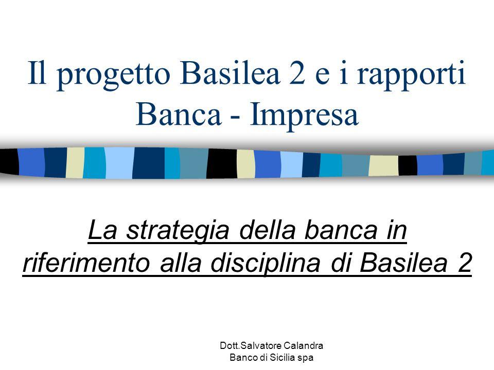 Dott.Salvatore Calandra Banco di Sicilia spa Il progetto Basilea 2 e i rapporti Banca - Impresa La strategia della banca in riferimento alla disciplin