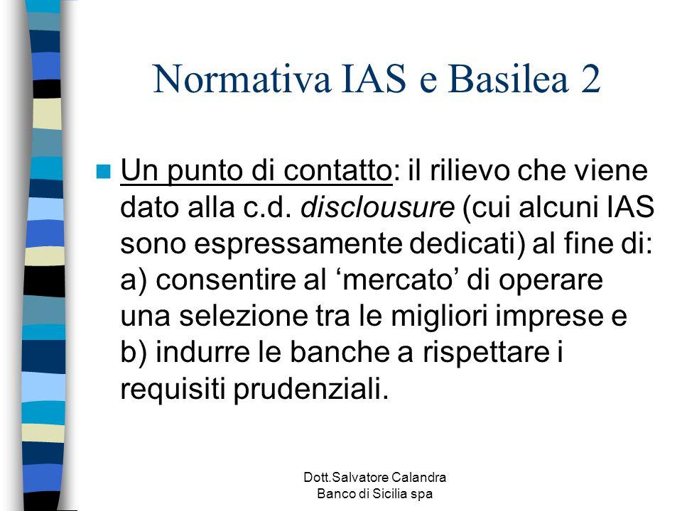 Dott.Salvatore Calandra Banco di Sicilia spa Normativa IAS e Basilea 2 Un punto di contatto: il rilievo che viene dato alla c.d. disclousure (cui alcu