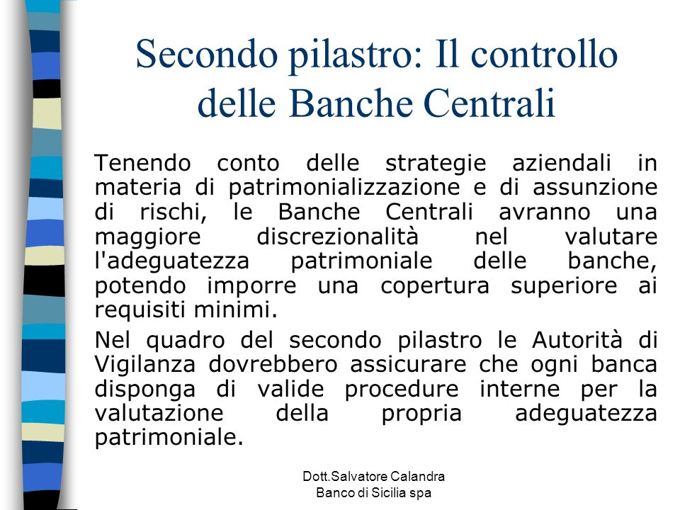 Dott.Salvatore Calandra Banco di Sicilia spa Secondo pilastro: Il controllo delle Banche Centrali Tenendo conto delle strategie aziendali in materia d