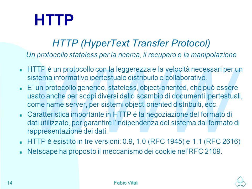 WWW Fabio Vitali14 HTTP HTTP (HyperText Transfer Protocol) Un protocollo stateless per la ricerca, il recupero e la manipolazione n HTTP é un protocollo con la leggerezza e la velocità necessari per un sistema informativo ipertestuale distribuito e collaborativo.