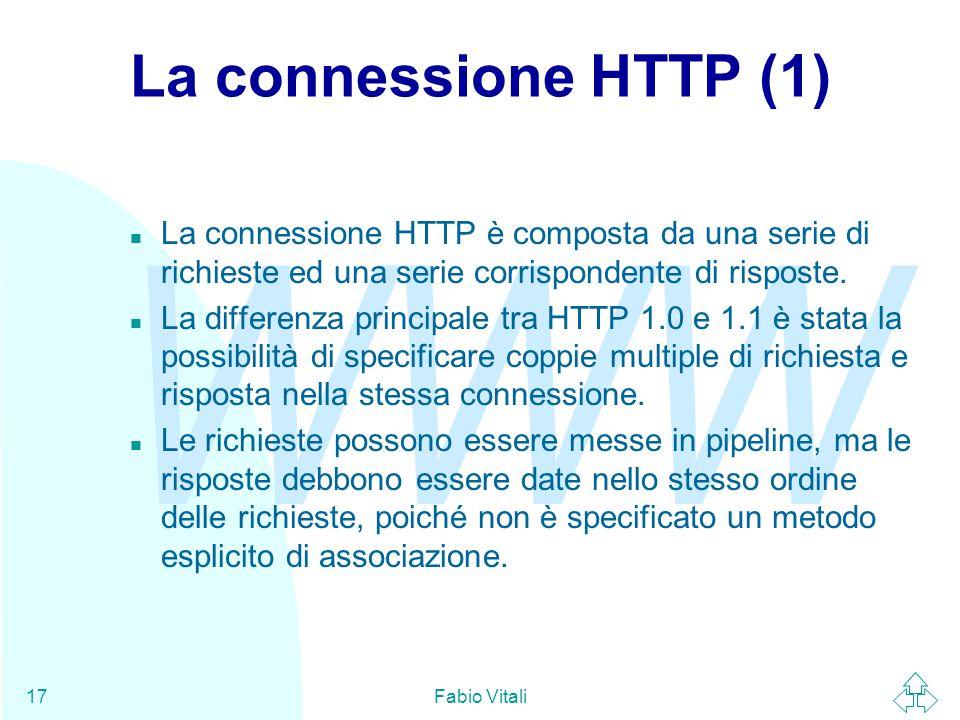 WWW Fabio Vitali17 La connessione HTTP (1) n La connessione HTTP è composta da una serie di richieste ed una serie corrispondente di risposte.