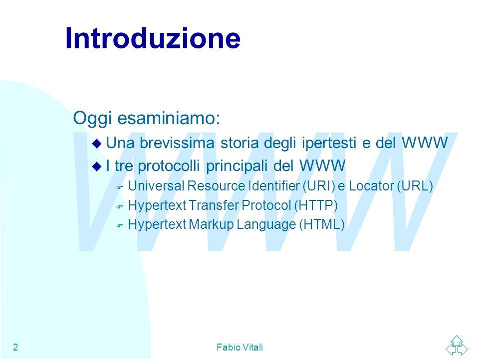 WWW Fabio Vitali2 Introduzione Oggi esaminiamo: u Una brevissima storia degli ipertesti e del WWW u I tre protocolli principali del WWW F Universal Resource Identifier (URI) e Locator (URL) F Hypertext Transfer Protocol (HTTP) F Hypertext Markup Language (HTML)