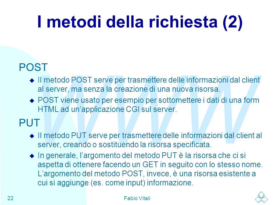 WWW Fabio Vitali22 I metodi della richiesta (2) POST u Il metodo POST serve per trasmettere delle informazioni dal client al server, ma senza la creazione di una nuova risorsa.