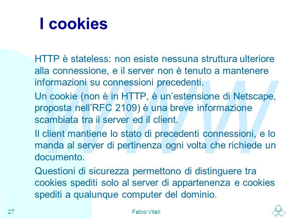 WWW Fabio Vitali27 I cookies HTTP è stateless: non esiste nessuna struttura ulteriore alla connessione, e il server non è tenuto a mantenere informazioni su connessioni precedenti.