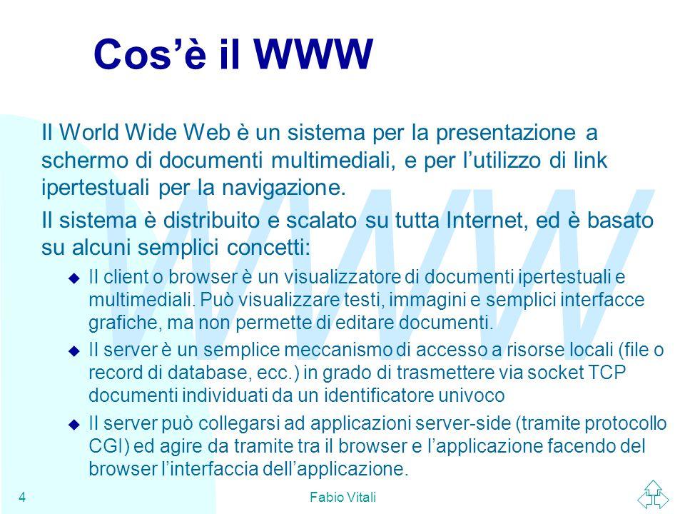 WWW Fabio Vitali4 Cos'è il WWW Il World Wide Web è un sistema per la presentazione a schermo di documenti multimediali, e per l'utilizzo di link ipertestuali per la navigazione.