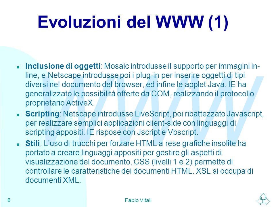 WWW Fabio Vitali6 Evoluzioni del WWW (1) n Inclusione di oggetti: Mosaic introdusse il supporto per immagini in- line, e Netscape introdusse poi i plug-in per inserire oggetti di tipi diversi nel documento del browser, ed infine le applet Java.