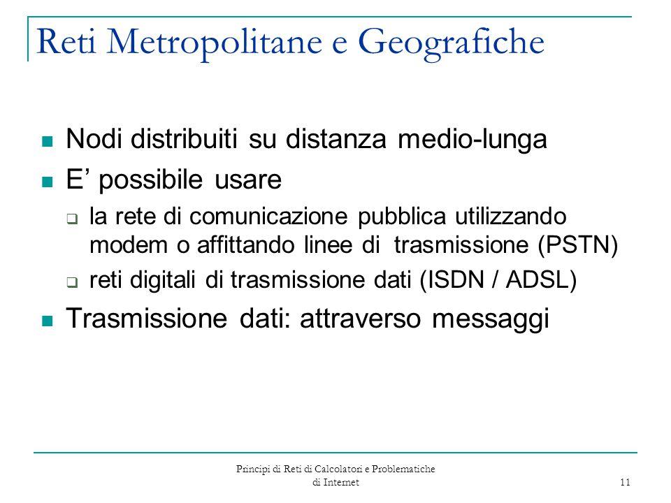 Principi di Reti di Calcolatori e Problematiche di Internet 11 Reti Metropolitane e Geografiche Nodi distribuiti su distanza medio-lunga E' possibile