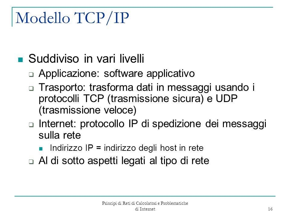 Principi di Reti di Calcolatori e Problematiche di Internet 16 Modello TCP/IP Suddiviso in vari livelli  Applicazione: software applicativo  Traspor
