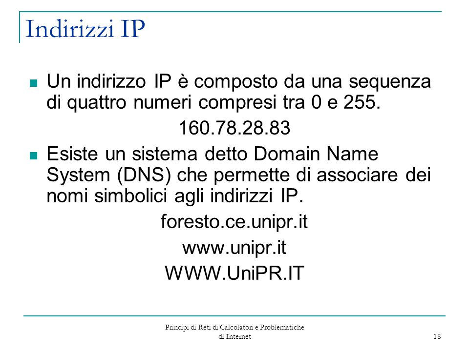 Principi di Reti di Calcolatori e Problematiche di Internet 18 Indirizzi IP Un indirizzo IP è composto da una sequenza di quattro numeri compresi tra