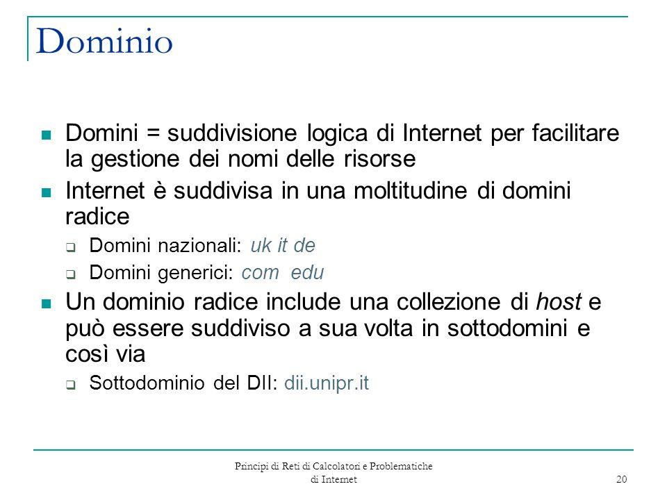 Principi di Reti di Calcolatori e Problematiche di Internet 20 Dominio Domini = suddivisione logica di Internet per facilitare la gestione dei nomi de