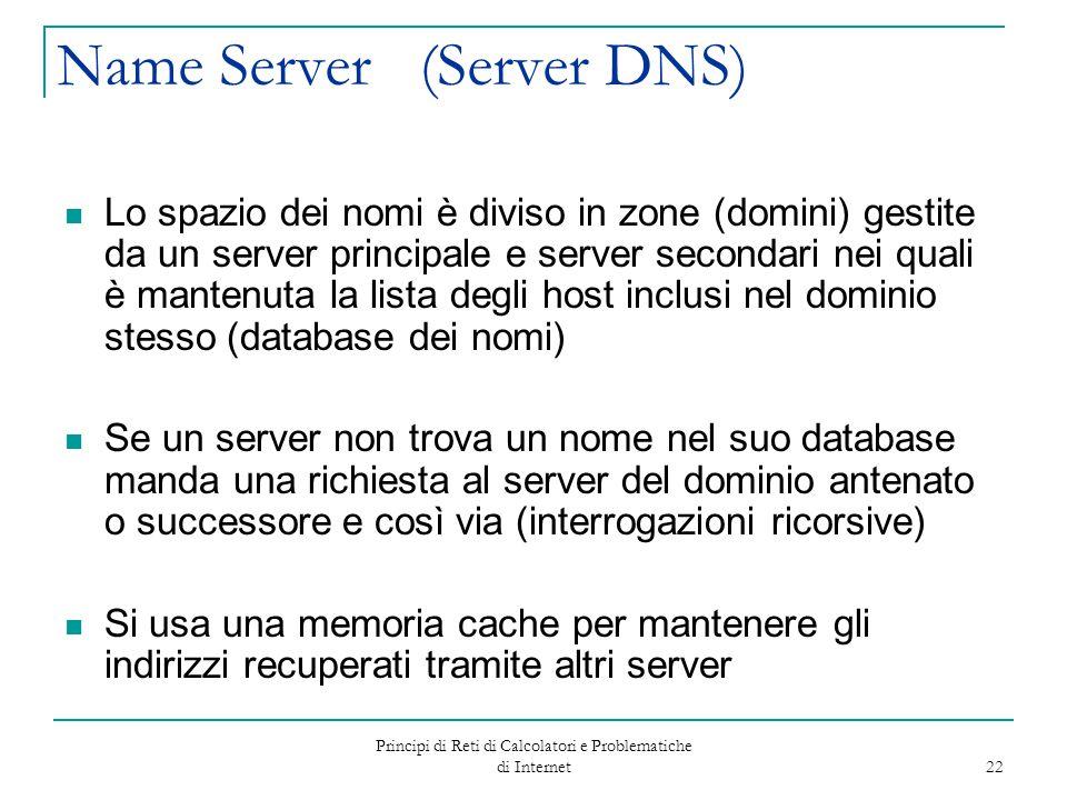 Principi di Reti di Calcolatori e Problematiche di Internet 22 Name Server (Server DNS) Lo spazio dei nomi è diviso in zone (domini) gestite da un ser