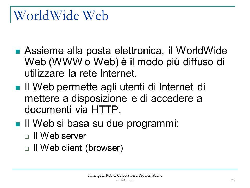 Principi di Reti di Calcolatori e Problematiche di Internet 25 WorldWide Web Assieme alla posta elettronica, il WorldWide Web (WWW o Web) è il modo pi