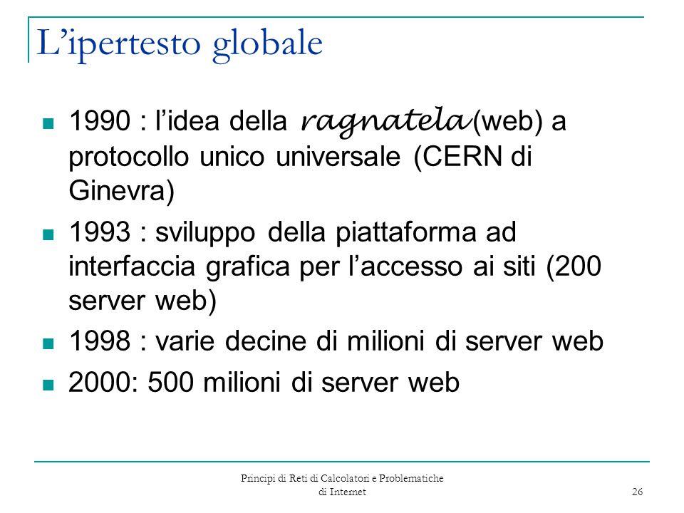Principi di Reti di Calcolatori e Problematiche di Internet 26 L'ipertesto globale 1990 : l'idea della ragnatela (web) a protocollo unico universale (