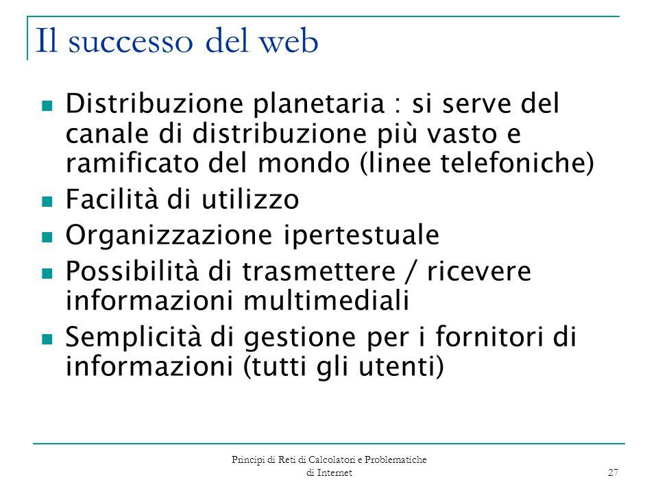 Principi di Reti di Calcolatori e Problematiche di Internet 27 Il successo del web Distribuzione planetaria : si serve del canale di distribuzione più
