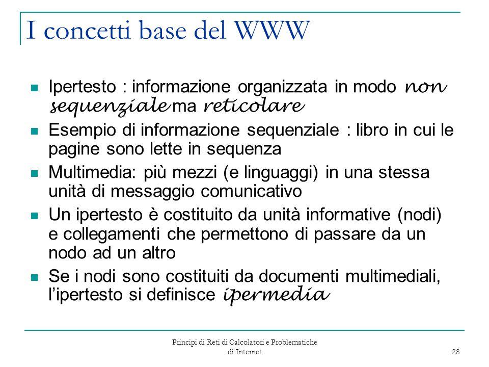 Principi di Reti di Calcolatori e Problematiche di Internet 28 I concetti base del WWW Ipertesto : informazione organizzata in modo non sequenziale ma
