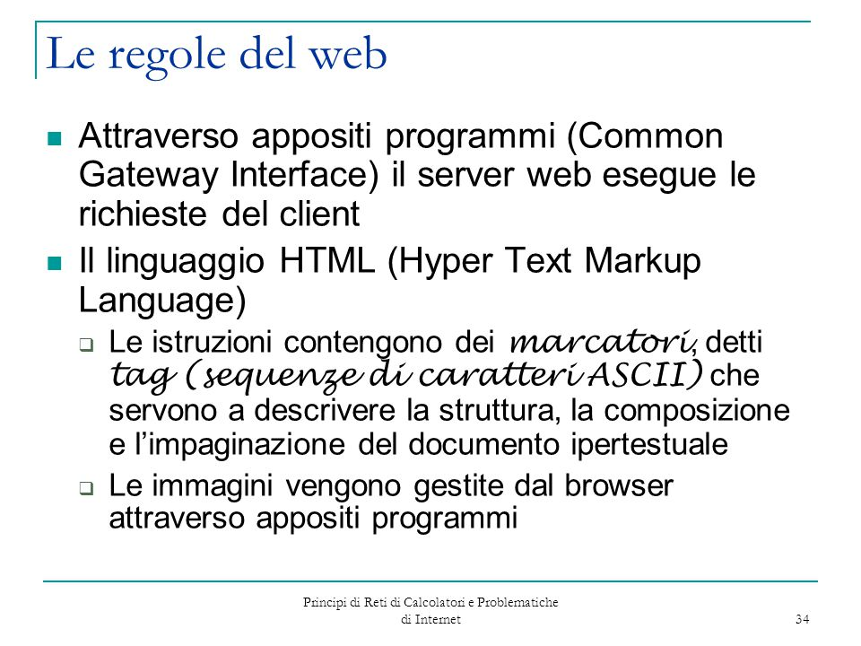 Principi di Reti di Calcolatori e Problematiche di Internet 34 Le regole del web Attraverso appositi programmi (Common Gateway Interface) il server we