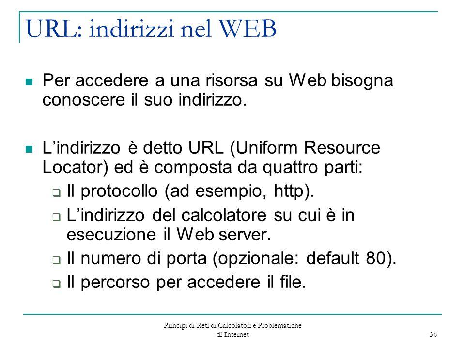 Principi di Reti di Calcolatori e Problematiche di Internet 36 URL: indirizzi nel WEB Per accedere a una risorsa su Web bisogna conoscere il suo indir