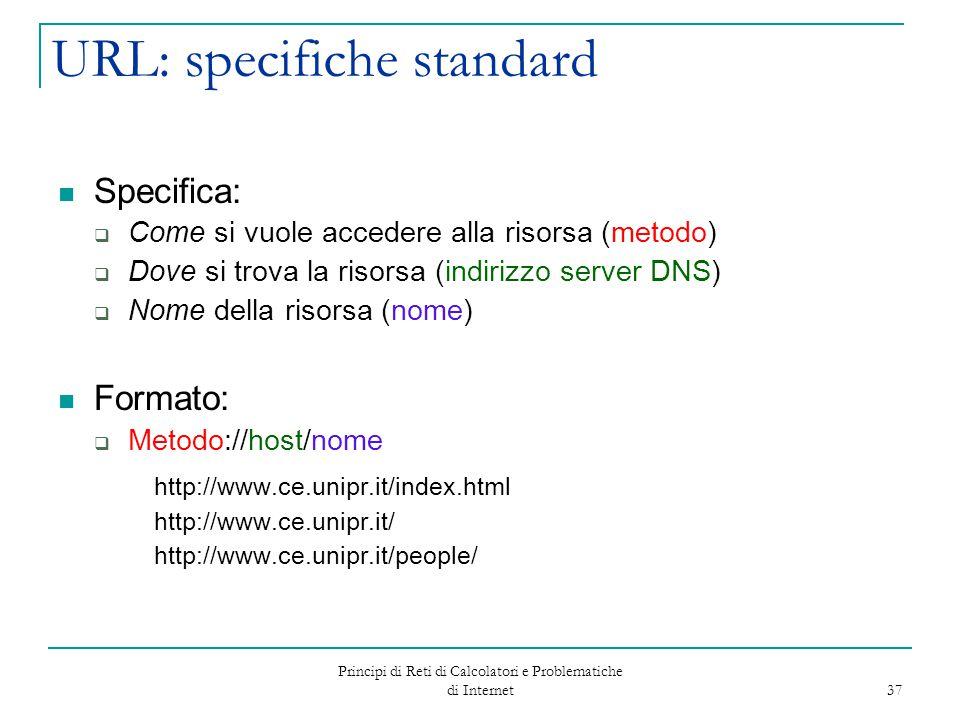 Principi di Reti di Calcolatori e Problematiche di Internet 37 URL: specifiche standard Specifica:  Come si vuole accedere alla risorsa (metodo)  Do
