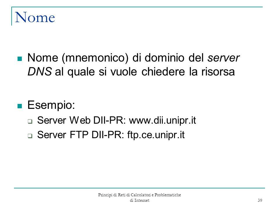 Principi di Reti di Calcolatori e Problematiche di Internet 39 Nome Nome (mnemonico) di dominio del server DNS al quale si vuole chiedere la risorsa E