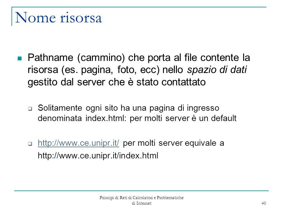 Principi di Reti di Calcolatori e Problematiche di Internet 40 Nome risorsa Pathname (cammino) che porta al file contente la risorsa (es. pagina, foto