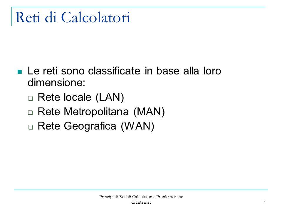 Principi di Reti di Calcolatori e Problematiche di Internet 7 Reti di Calcolatori Le reti sono classificate in base alla loro dimensione:  Rete local