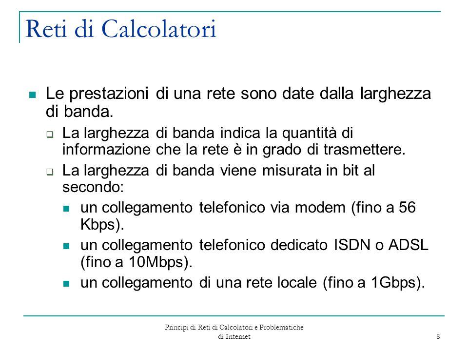 Principi di Reti di Calcolatori e Problematiche di Internet 8 Reti di Calcolatori Le prestazioni di una rete sono date dalla larghezza di banda.  La