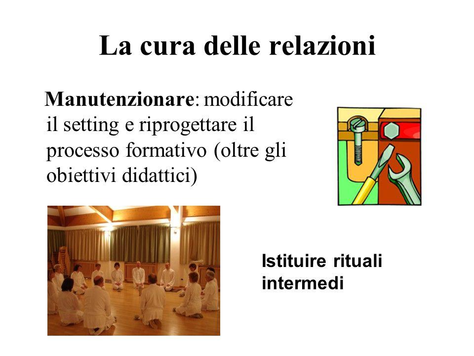 La cura delle relazioni Manutenzionare: modificare il setting e riprogettare il processo formativo (oltre gli obiettivi didattici) Istituire rituali intermedi