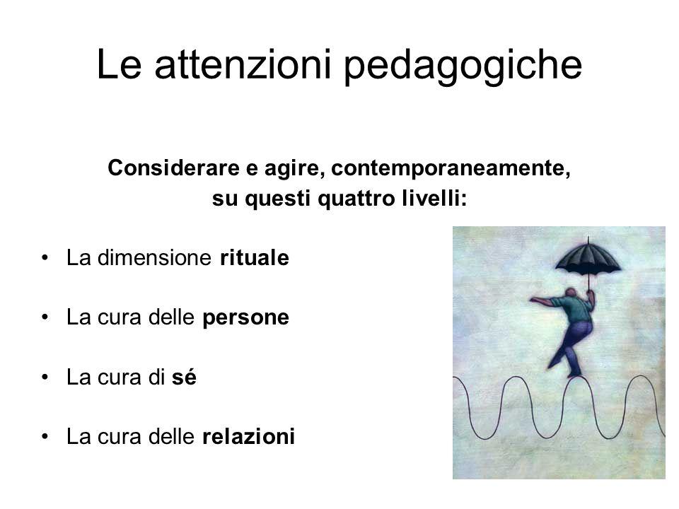 Le attenzioni pedagogiche Considerare e agire, contemporaneamente, su questi quattro livelli: La dimensione rituale La cura delle persone La cura di s