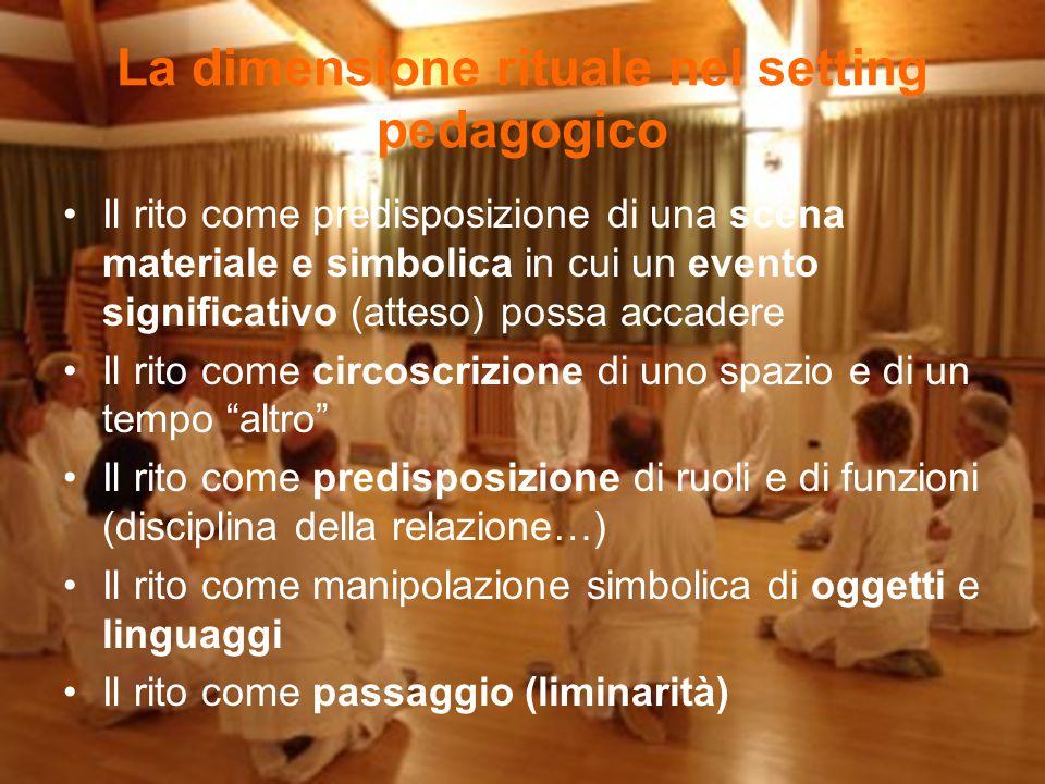 La dimensione rituale nel setting pedagogico Il rito come predisposizione di una scena materiale e simbolica in cui un evento significativo (atteso) p