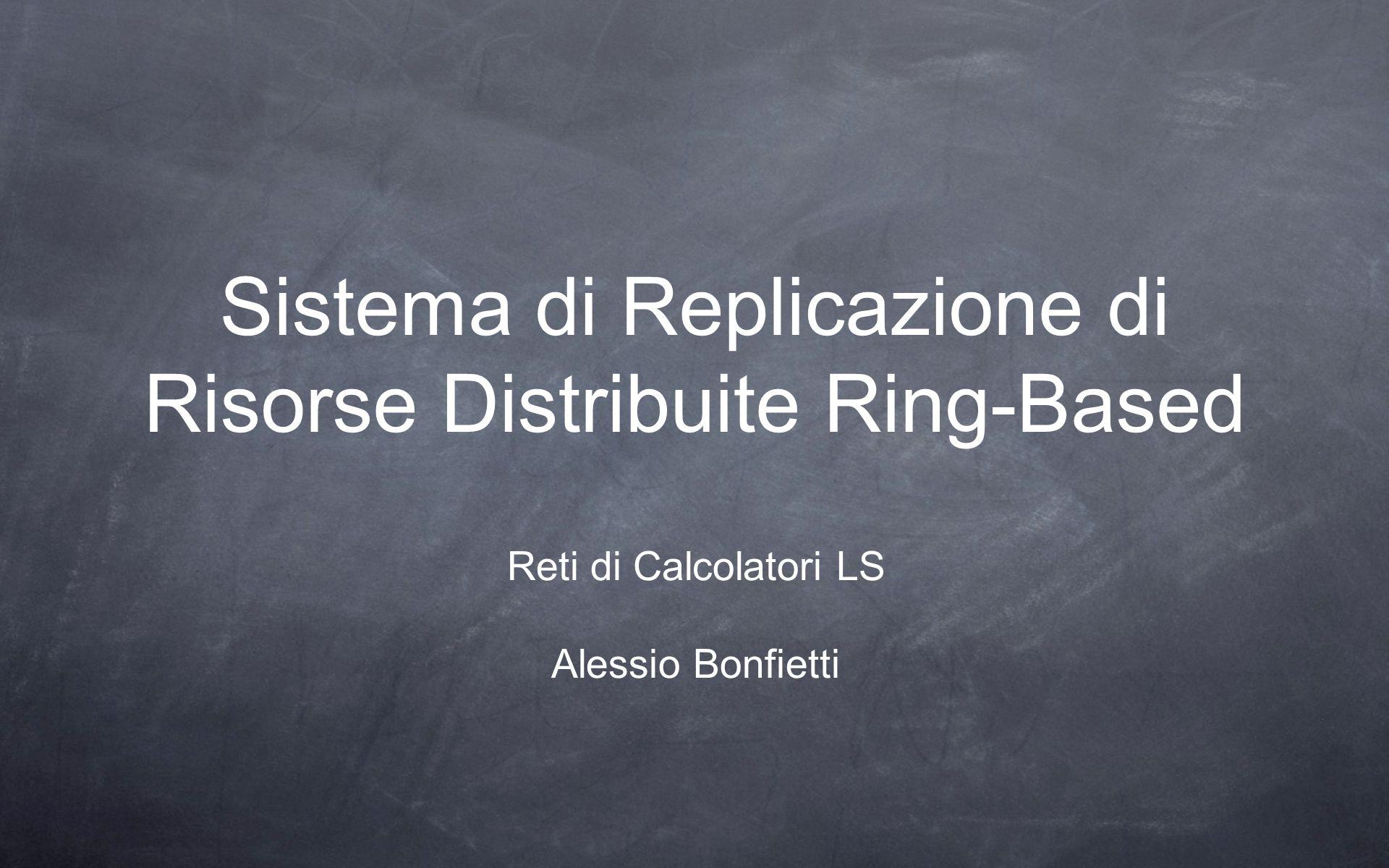 Sistema di Replicazione di Risorse Distribuite Ring-Based Reti di Calcolatori LS Alessio Bonfietti