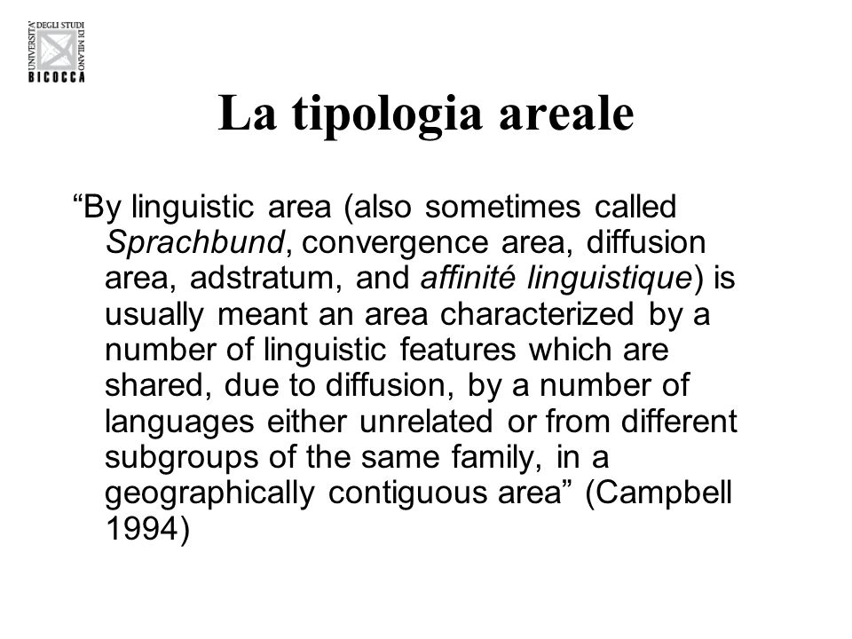 La tipologia areale By linguistic area (also sometimes called Sprachbund, convergence area, diffusion area, adstratum, and affinité linguistique) is usually meant an area characterized by a number of linguistic features which are shared, due to diffusion, by a number of languages either unrelated or from different subgroups of the same family, in a geographically contiguous area (Campbell 1994)
