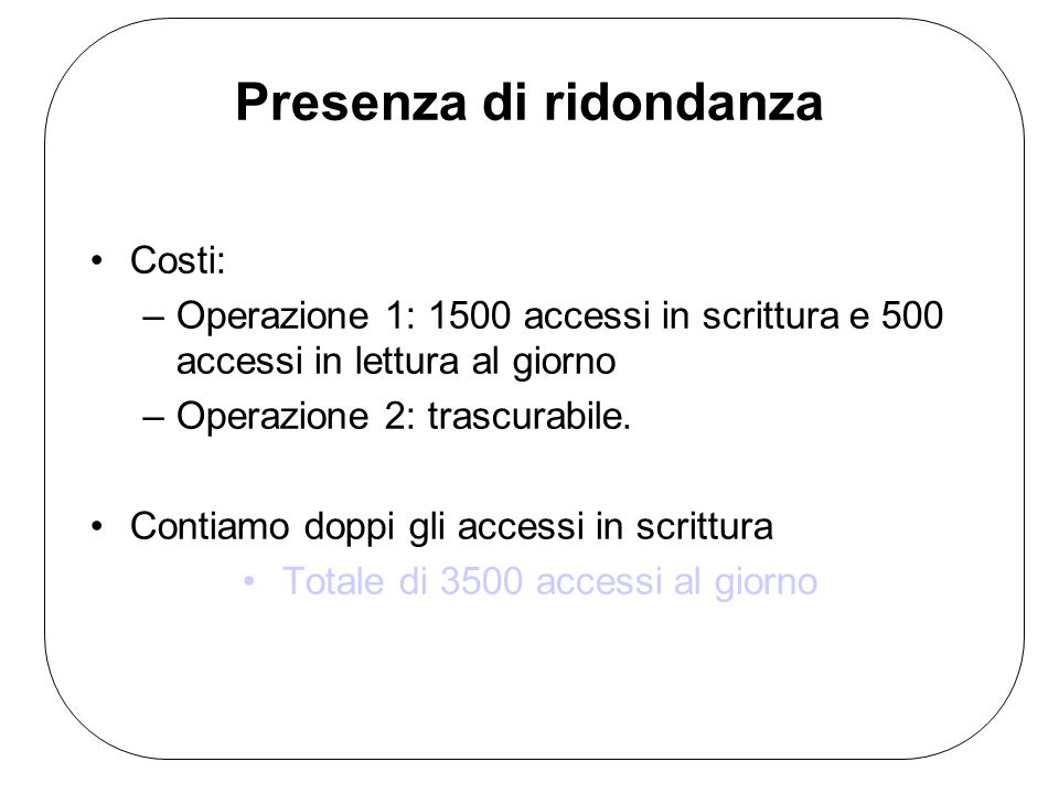 Presenza di ridondanza Costi: –Operazione 1: 1500 accessi in scrittura e 500 accessi in lettura al giorno –Operazione 2: trascurabile.