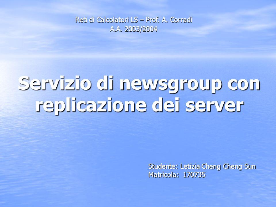 Servizio di newsgroup con replicazione dei server Studente: Letizia Cheng Cheng Sun Matricola: 170735 Reti di Calcolatori LS – Prof. A. Corradi A.A. 2
