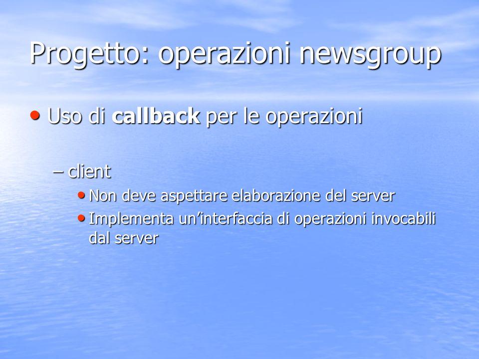 Progetto: operazioni newsgroup Uso di callback per le operazioni Uso di callback per le operazioni –client Non deve aspettare elaborazione del server