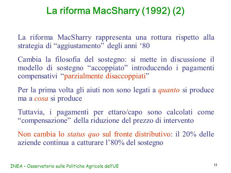 INEA – Osservatorio sulle Politiche Agricole dell'UE 12 La riforma MacSharry (1992) (2) La riforma MacSharry rappresenta una rottura rispetto alla strategia di aggiustamento degli anni '80 Cambia la filosofia del sostegno: si mette in discussione il modello di sostegno accoppiato introducendo i pagamenti compensativi parzialmente disaccoppiati Per la prima volta gli aiuti non sono legati a quanto si produce ma a cosa si produce Tuttavia, i pagamenti per ettaro/capo sono calcolati come compensazione della riduzione del prezzo di intervento Non cambia lo status quo sul fronte distributivo: il 20% delle aziende continua a catturare l'80% del sostegno