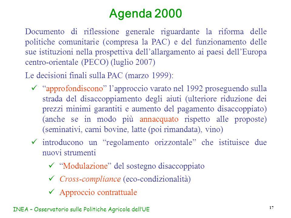 INEA – Osservatorio sulle Politiche Agricole dell'UE 17 Agenda 2000 Documento di riflessione generale riguardante la riforma delle politiche comunitarie (compresa la PAC) e del funzionamento delle sue istituzioni nella prospettiva dell'allargamento ai paesi dell'Europa centro-orientale (PECO) (luglio 2007) Le decisioni finali sulla PAC (marzo 1999): approfondiscono l'approccio varato nel 1992 proseguendo sulla strada del disaccoppiamento degli aiuti (ulteriore riduzione dei prezzi minimi garantiti e aumento del pagamento disaccoppiato) (anche se in modo più annacquato rispetto alle proposte) (seminativi, carni bovine, latte (poi rimandata), vino) introducono un regolamento orizzontale che istituisce due nuovi strumenti Modulazione del sostegno disaccoppiato Cross-compliance (eco-condizionalità) Approccio contrattuale