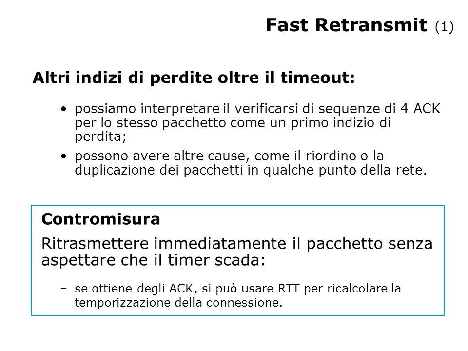 Fast Retransmit (1) Altri indizi di perdite oltre il timeout: possiamo interpretare il verificarsi di sequenze di 4 ACK per lo stesso pacchetto come un primo indizio di perdita; possono avere altre cause, come il riordino o la duplicazione dei pacchetti in qualche punto della rete.