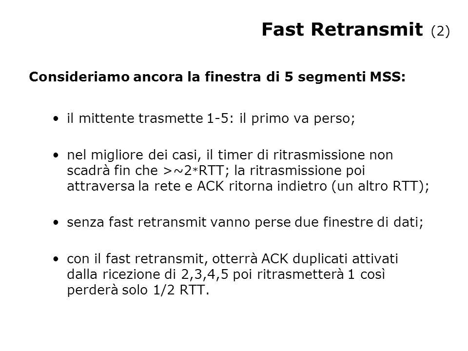 Fast Retransmit (2) Consideriamo ancora la finestra di 5 segmenti MSS: il mittente trasmette 1-5: il primo va perso; nel migliore dei casi, il timer di ritrasmissione non scadrà fin che >~2 * RTT; la ritrasmissione poi attraversa la rete e ACK ritorna indietro (un altro RTT); senza fast retransmit vanno perse due finestre di dati; con il fast retransmit, otterrà ACK duplicati attivati dalla ricezione di 2,3,4,5 poi ritrasmetterà 1 così perderà solo 1/2 RTT.