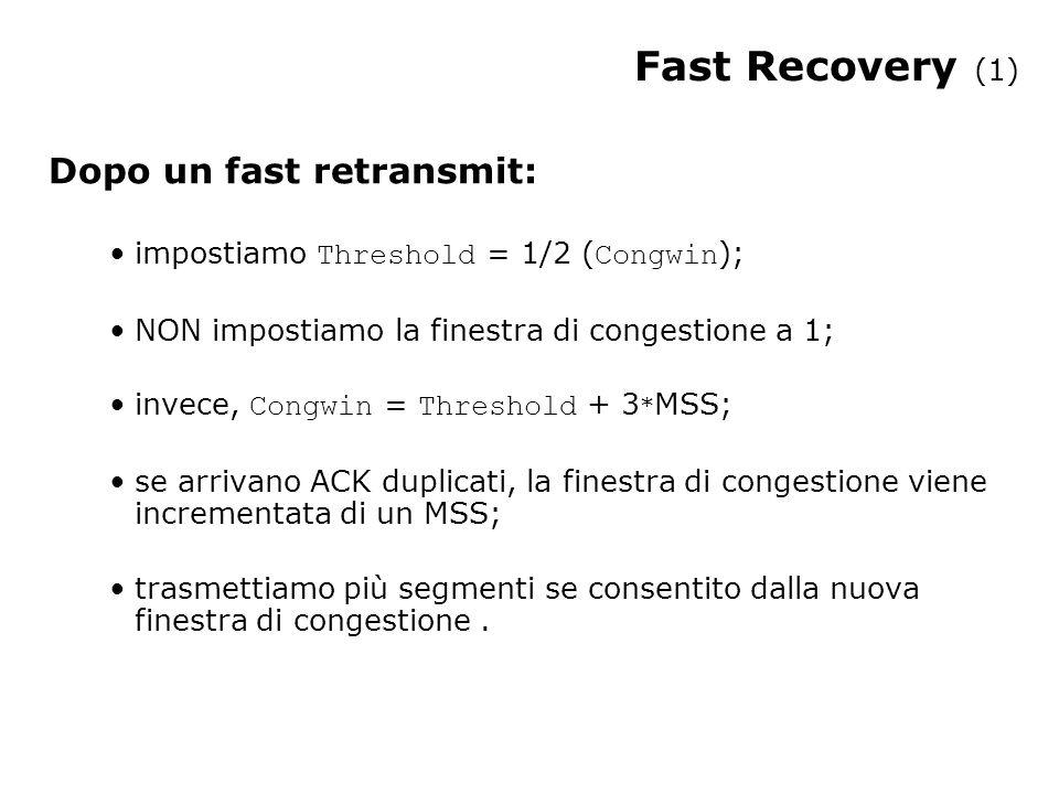 Dopo un fast retransmit: impostiamo Threshold = 1/2 ( Congwin ); NON impostiamo la finestra di congestione a 1; invece, Congwin = Threshold + 3 * MSS; se arrivano ACK duplicati, la finestra di congestione viene incrementata di un MSS; trasmettiamo più segmenti se consentito dalla nuova finestra di congestione.