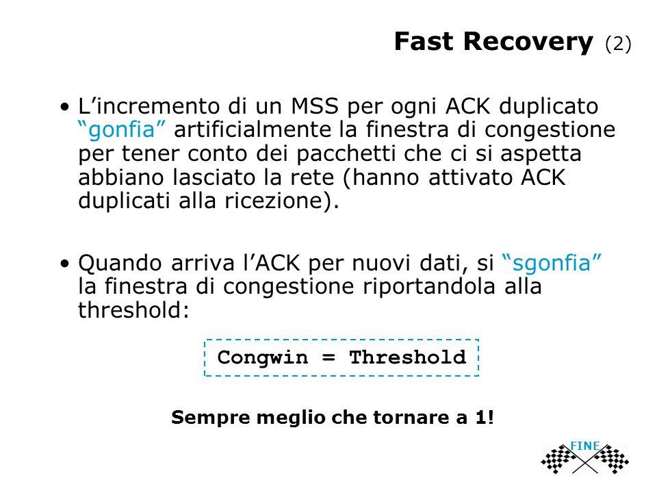 FINE Fast Recovery (2) L'incremento di un MSS per ogni ACK duplicato gonfia artificialmente la finestra di congestione per tener conto dei pacchetti che ci si aspetta abbiano lasciato la rete (hanno attivato ACK duplicati alla ricezione).