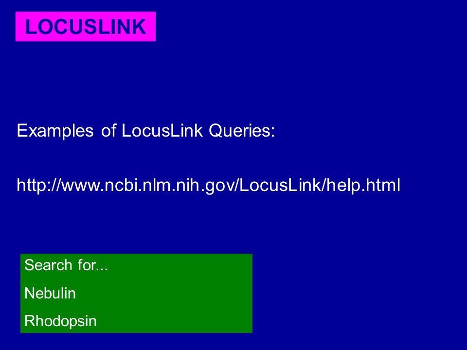 LOCUSLINK Examples of LocusLink Queries: http://www.ncbi.nlm.nih.gov/LocusLink/help.html Search for... Nebulin Rhodopsin